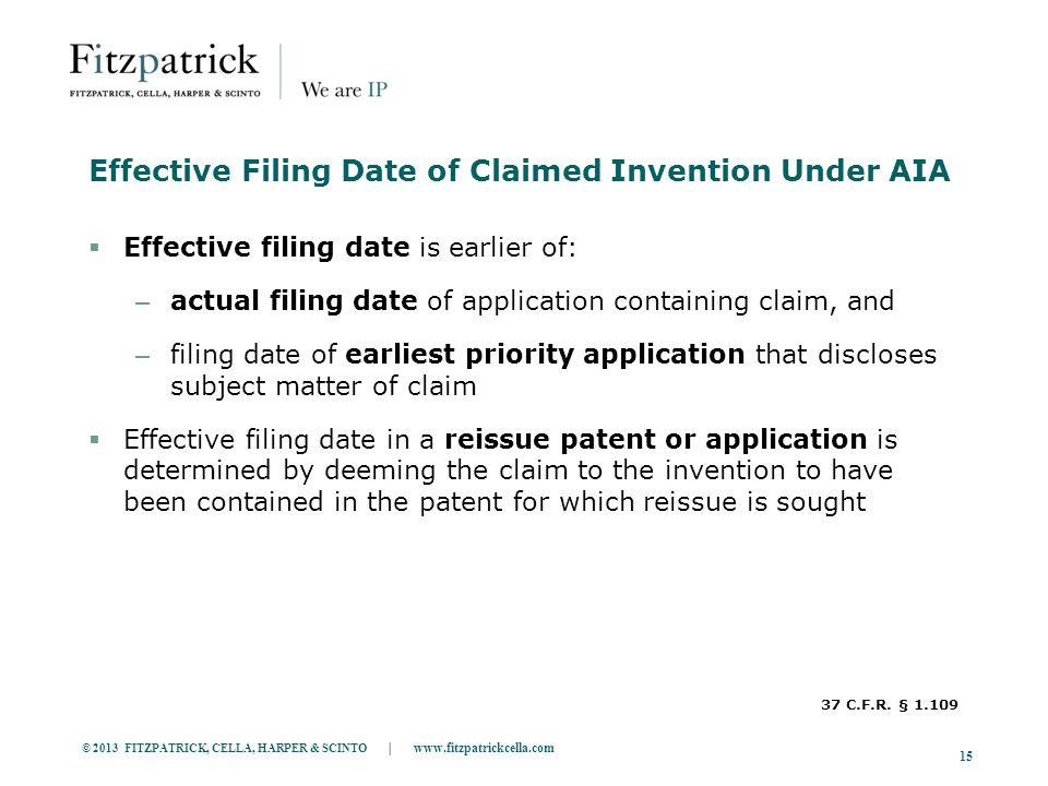 © 2013 FITZPATRICK, CELLA, HARPER & SCINTO | www.fitzpatrickcella.com 15 Effective Filing Date of Claimed Invention Under AIA  Effective filing date is earlier of: – actual filing date of application containing claim, and – filing date of earliest priority application that discloses subject matter of claim  Effective filing date in a reissue patent or application is determined by deeming the claim to the invention to have been contained in the patent for which reissue is sought 37 C.F.R.