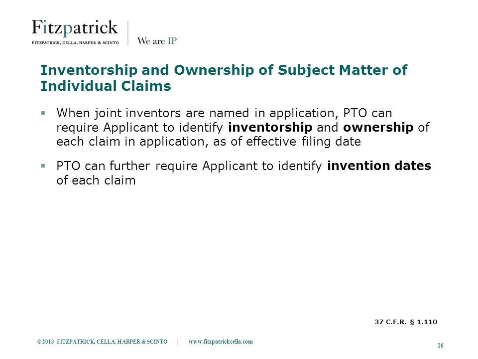© 2013 FITZPATRICK, CELLA, HARPER & SCINTO | www.fitzpatrickcella.com 16 Inventorship and Ownership of Subject Matter of Individual Claims  When joint inventors are named in application, PTO can require Applicant to identify inventorship and ownership of each claim in application, as of effective filing date  PTO can further require Applicant to identify invention dates of each claim 37 C.F.R.