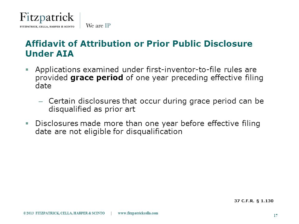 © 2013 FITZPATRICK, CELLA, HARPER & SCINTO | www.fitzpatrickcella.com 17 Affidavit of Attribution or Prior Public Disclosure Under AIA  Applications examined under first-inventor-to-file rules are provided grace period of one year preceding effective filing date – Certain disclosures that occur during grace period can be disqualified as prior art  Disclosures made more than one year before effective filing date are not eligible for disqualification 37 C.F.R.