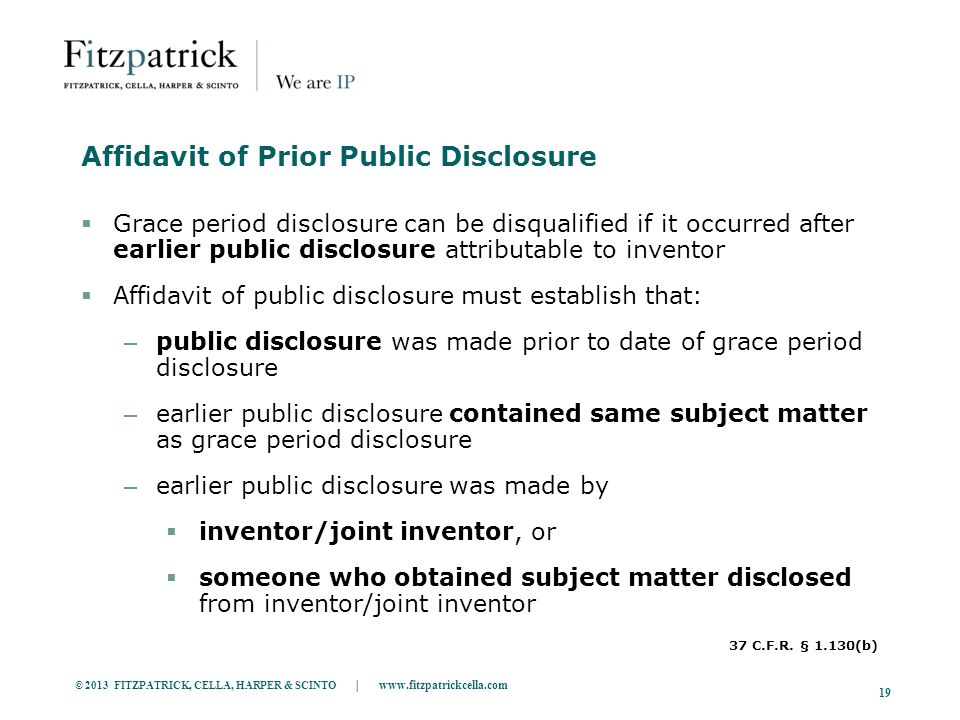 © 2013 FITZPATRICK, CELLA, HARPER & SCINTO | www.fitzpatrickcella.com 19 Affidavit of Prior Public Disclosure  Grace period disclosure can be disqualified if it occurred after earlier public disclosure attributable to inventor  Affidavit of public disclosure must establish that: – public disclosure was made prior to date of grace period disclosure – earlier public disclosure contained same subject matter as grace period disclosure – earlier public disclosure was made by  inventor/joint inventor, or  someone who obtained subject matter disclosed from inventor/joint inventor 37 C.F.R.