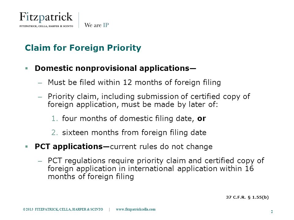 © 2013 FITZPATRICK, CELLA, HARPER & SCINTO | www.fitzpatrickcella.com 2 Claim for Foreign Priority  Domestic nonprovisional applications— – Must be filed within 12 months of foreign filing – Priority claim, including submission of certified copy of foreign application, must be made by later of: 1.four months of domestic filing date, or 2.sixteen months from foreign filing date  PCT applications—current rules do not change – PCT regulations require priority claim and certified copy of foreign application in international application within 16 months of foreign filing 37 C.F.R.