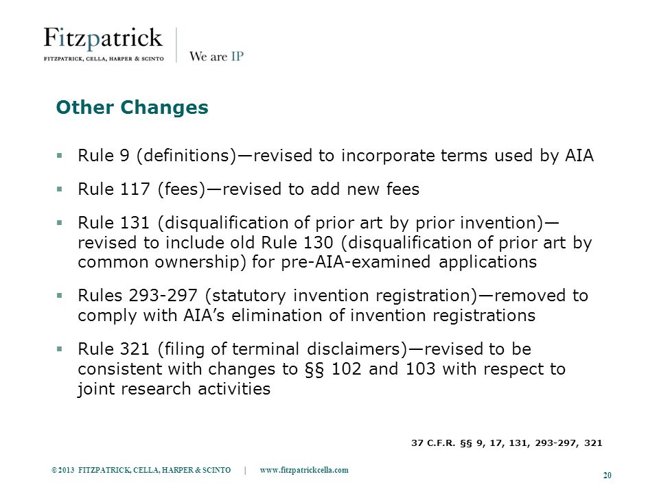 © 2013 FITZPATRICK, CELLA, HARPER & SCINTO | www.fitzpatrickcella.com 20 Other Changes  Rule 9 (definitions)—revised to incorporate terms used by AIA  Rule 117 (fees)—revised to add new fees  Rule 131 (disqualification of prior art by prior invention)— revised to include old Rule 130 (disqualification of prior art by common ownership) for pre-AIA-examined applications  Rules 293-297 (statutory invention registration)—removed to comply with AIA's elimination of invention registrations  Rule 321 (filing of terminal disclaimers)—revised to be consistent with changes to §§ 102 and 103 with respect to joint research activities 37 C.F.R.