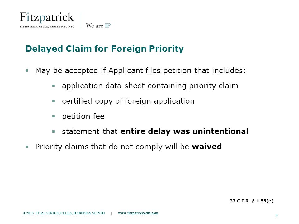 © 2013 FITZPATRICK, CELLA, HARPER & SCINTO | www.fitzpatrickcella.com 3 Delayed Claim for Foreign Priority  May be accepted if Applicant files petition that includes:  application data sheet containing priority claim  certified copy of foreign application  petition fee  statement that entire delay was unintentional  Priority claims that do not comply will be waived 37 C.F.R.