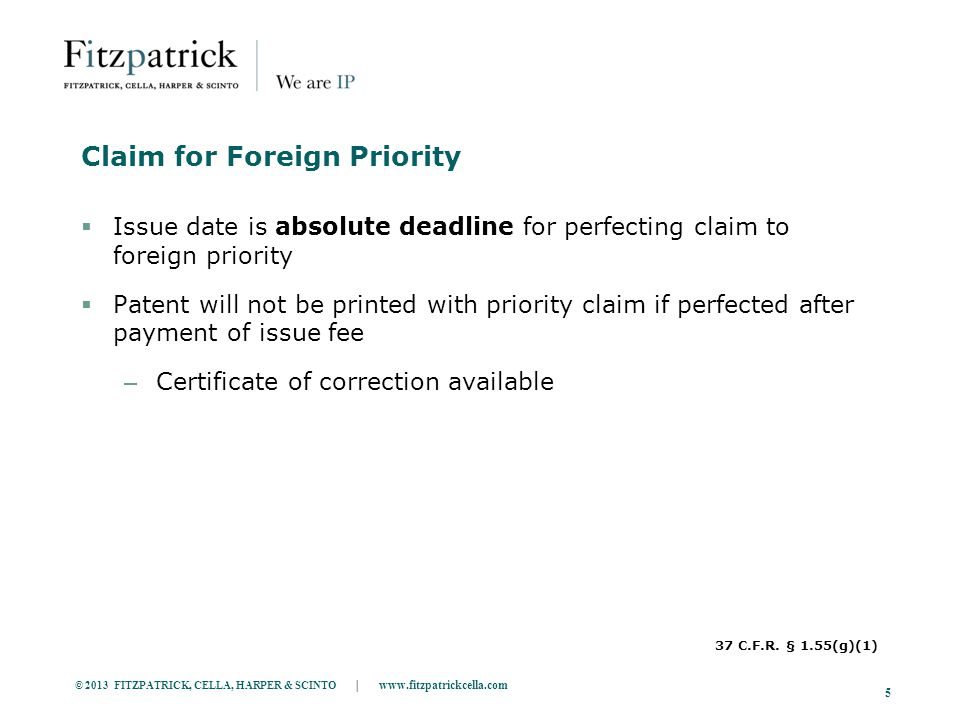 © 2013 FITZPATRICK, CELLA, HARPER & SCINTO | www.fitzpatrickcella.com 5 Claim for Foreign Priority  Issue date is absolute deadline for perfecting claim to foreign priority  Patent will not be printed with priority claim if perfected after payment of issue fee – Certificate of correction available 37 C.F.R.
