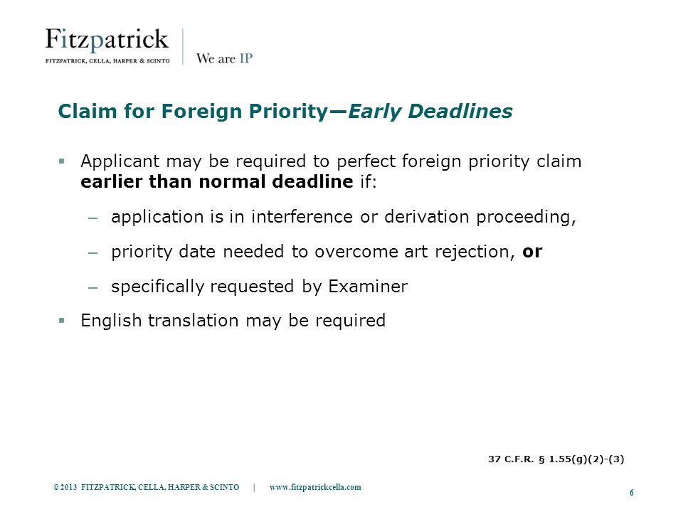 © 2013 FITZPATRICK, CELLA, HARPER & SCINTO | www.fitzpatrickcella.com 6 Claim for Foreign Priority—Early Deadlines  Applicant may be required to perfect foreign priority claim earlier than normal deadline if: – application is in interference or derivation proceeding, – priority date needed to overcome art rejection, or – specifically requested by Examiner  English translation may be required 37 C.F.R.