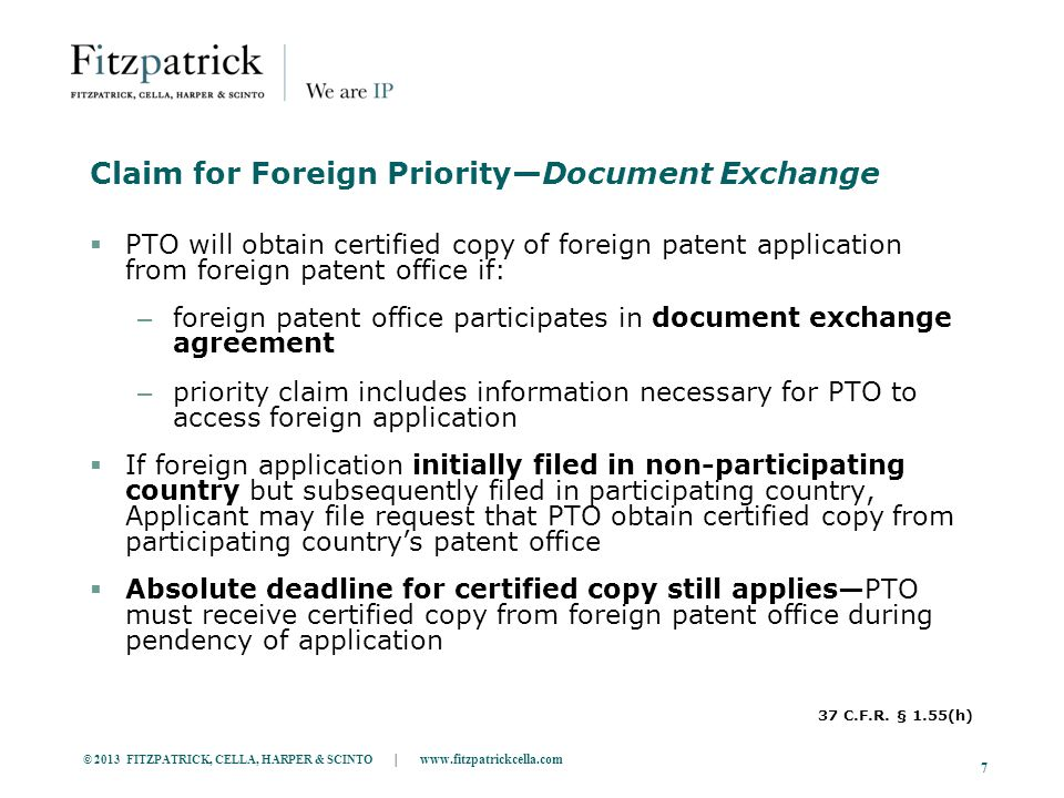 © 2013 FITZPATRICK, CELLA, HARPER & SCINTO | www.fitzpatrickcella.com 7 Claim for Foreign Priority—Document Exchange  PTO will obtain certified copy of foreign patent application from foreign patent office if: – foreign patent office participates in document exchange agreement – priority claim includes information necessary for PTO to access foreign application  If foreign application initially filed in non-participating country but subsequently filed in participating country, Applicant may file request that PTO obtain certified copy from participating country's patent office  Absolute deadline for certified copy still applies—PTO must receive certified copy from foreign patent office during pendency of application 37 C.F.R.