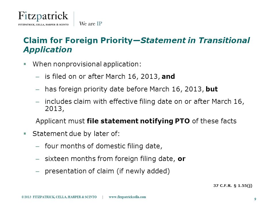 © 2013 FITZPATRICK, CELLA, HARPER & SCINTO | www.fitzpatrickcella.com 9 Claim for Foreign Priority—Statement in Transitional Application  When nonprovisional application: – is filed on or after March 16, 2013, and – has foreign priority date before March 16, 2013, but – includes claim with effective filing date on or after March 16, 2013, Applicant must file statement notifying PTO of these facts  Statement due by later of: – four months of domestic filing date, – sixteen months from foreign filing date, or – presentation of claim (if newly added) 37 C.F.R.
