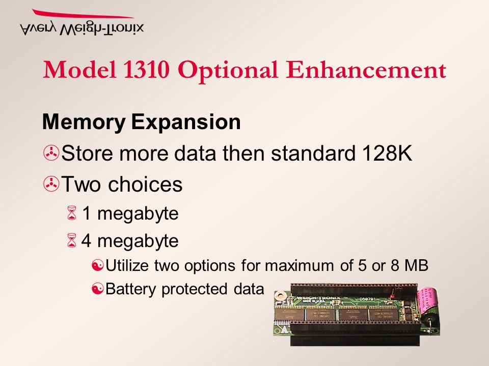 Memory Expansion >Store more data then standard 128K >Two choices 61 megabyte 64 megabyte [Utilize two options for maximum of 5 or 8 MB [Battery protected data Model 1310 Optional Enhancement