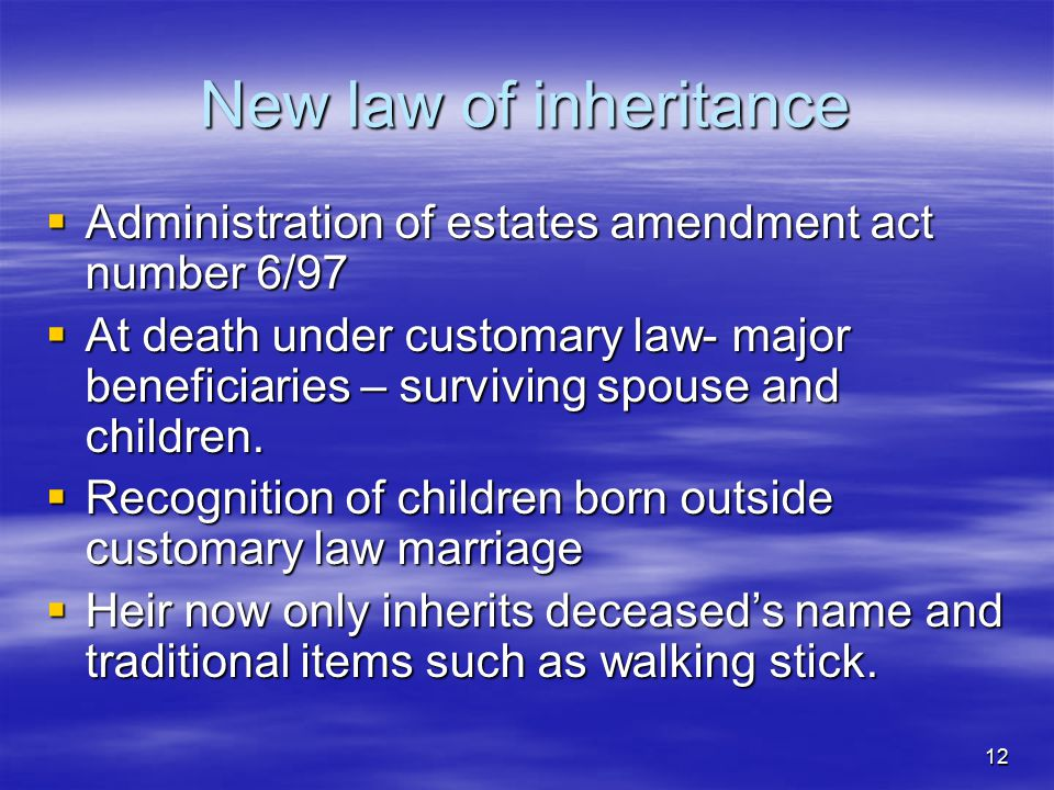 12 New law of inheritance  Administration of estates amendment act number 6/97  At death under customary law- major beneficiaries – surviving spouse and children.