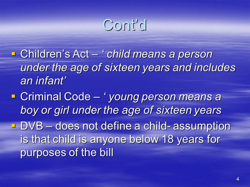 4 Cont'd  Children's Act – ' child means a person under the age of sixteen years and includes an infant'  Criminal Code – ' young person means a boy or girl under the age of sixteen years  DVB – does not define a child- assumption is that child is anyone below 18 years for purposes of the bill