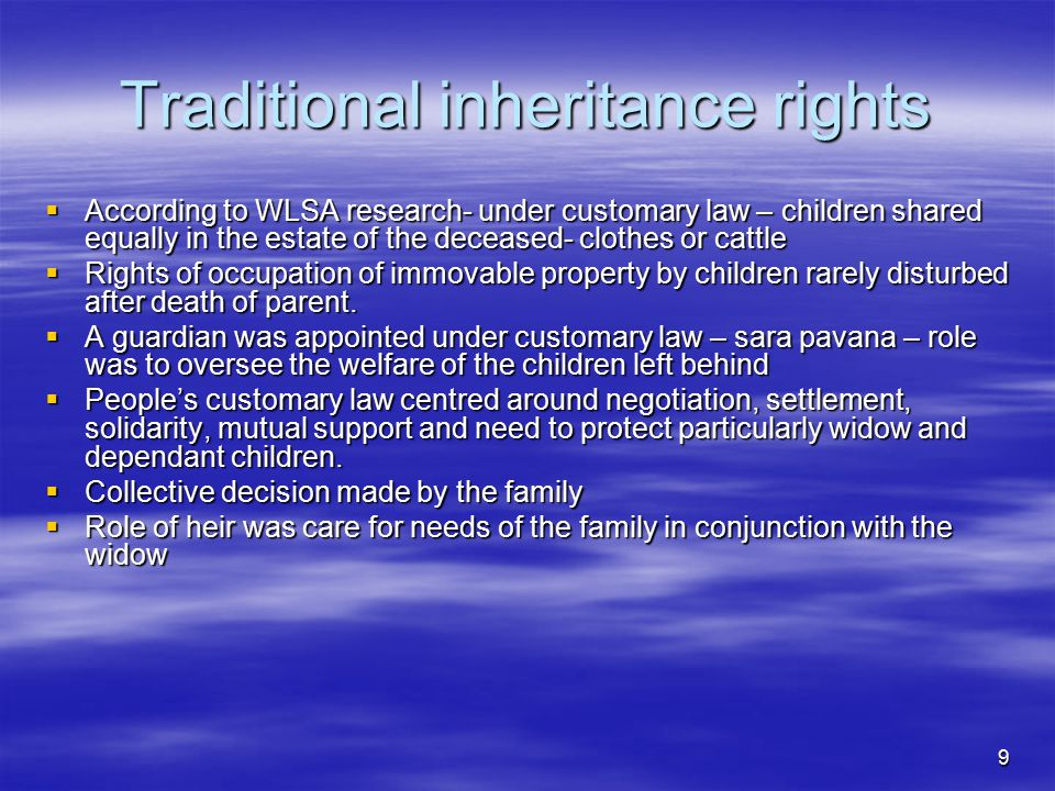 9 Traditional inheritance rights  According to WLSA research- under customary law – children shared equally in the estate of the deceased- clothes or cattle  Rights of occupation of immovable property by children rarely disturbed after death of parent.