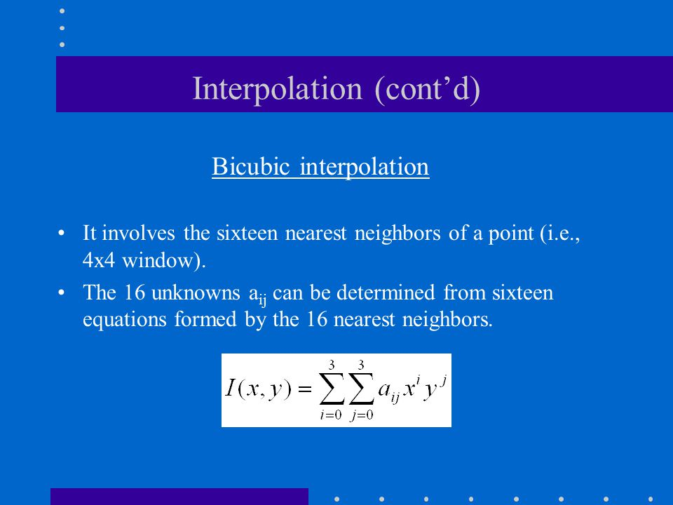 Interpolation (cont'd) Bicubic interpolation It involves the sixteen nearest neighbors of a point (i.e., 4x4 window).