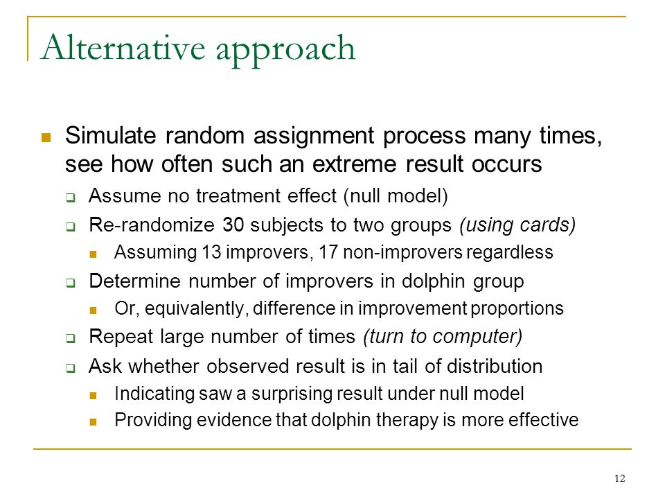 12 Alternative approach Simulate random assignment process many times, see how often such an extreme result occurs  Assume no treatment effect (null model)  Re-randomize 30 subjects to two groups (using cards) Assuming 13 improvers, 17 non-improvers regardless  Determine number of improvers in dolphin group Or, equivalently, difference in improvement proportions  Repeat large number of times (turn to computer)  Ask whether observed result is in tail of distribution Indicating saw a surprising result under null model Providing evidence that dolphin therapy is more effective
