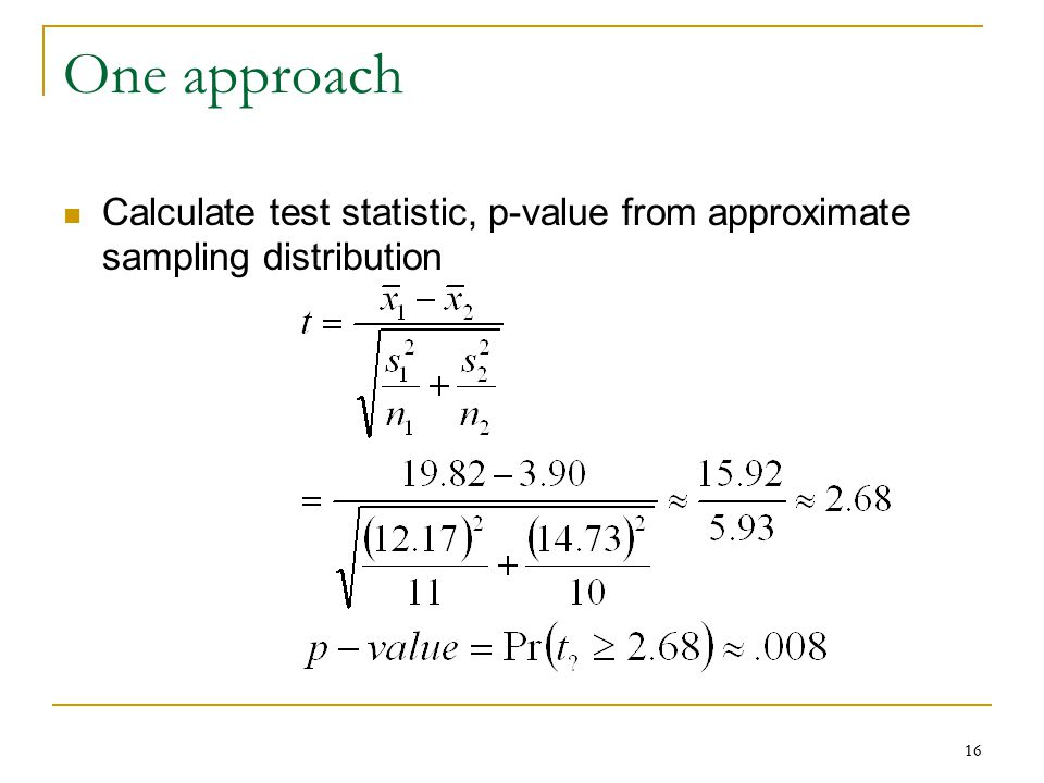 16 One approach Calculate test statistic, p-value from approximate sampling distribution