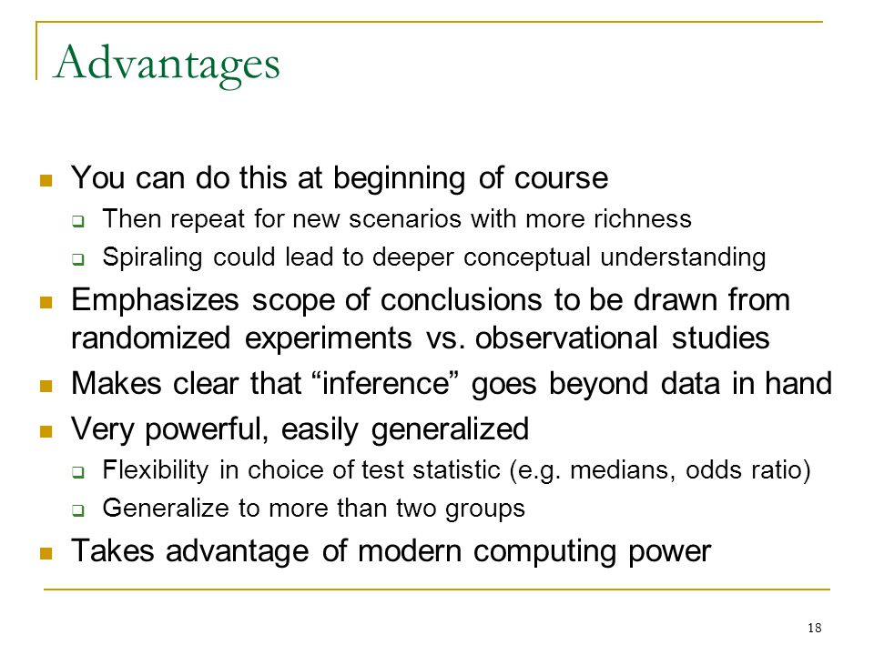 18 Advantages You can do this at beginning of course  Then repeat for new scenarios with more richness  Spiraling could lead to deeper conceptual understanding Emphasizes scope of conclusions to be drawn from randomized experiments vs.