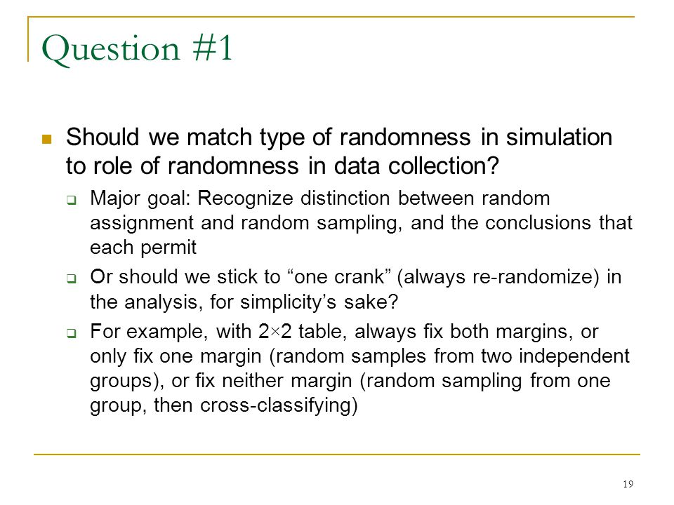 19 Question #1 Should we match type of randomness in simulation to role of randomness in data collection.