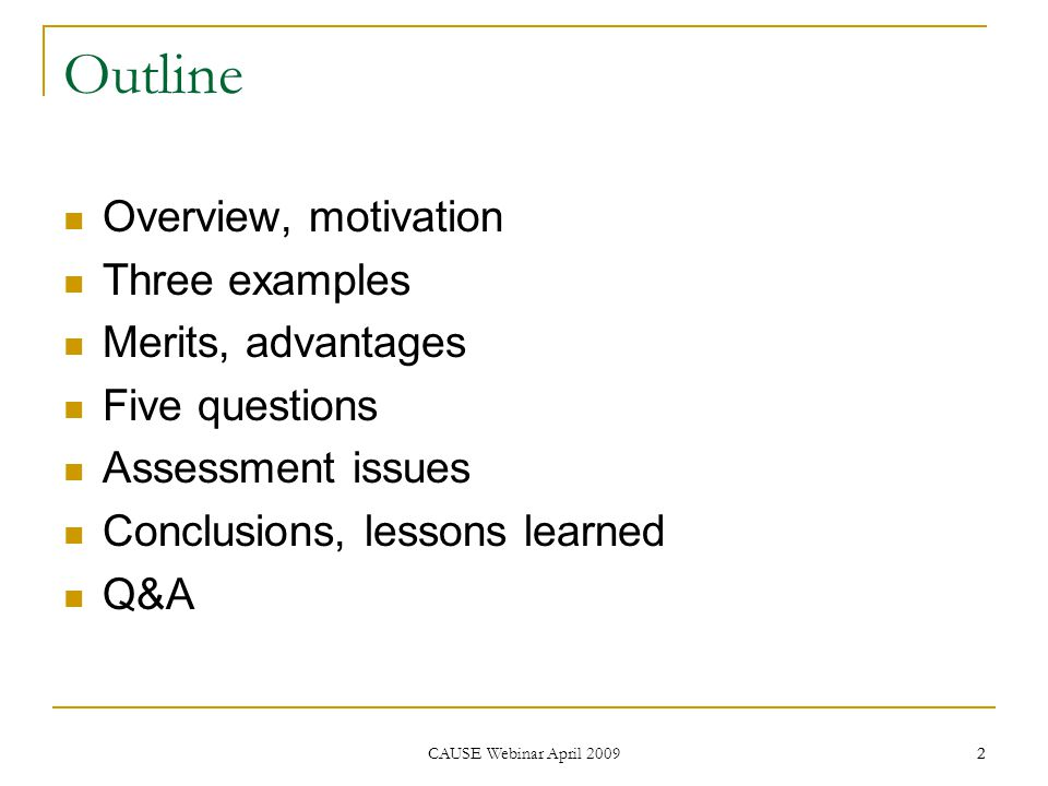 2 CAUSE Webinar April 2009 2 Outline Overview, motivation Three examples Merits, advantages Five questions Assessment issues Conclusions, lessons learned Q&A
