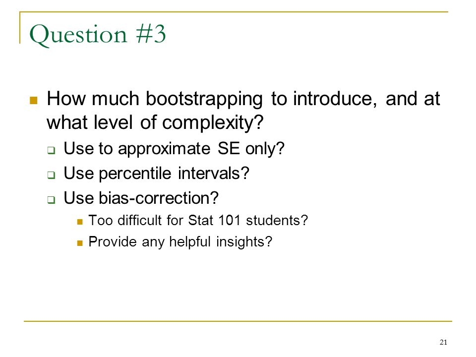 21 Question #3 How much bootstrapping to introduce, and at what level of complexity.