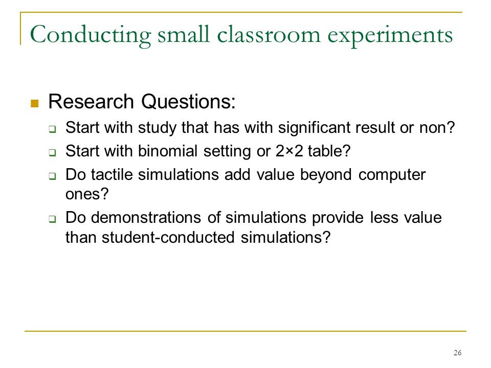 26 Conducting small classroom experiments Research Questions:  Start with study that has with significant result or non.