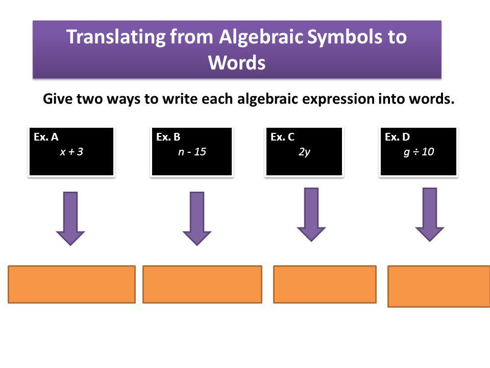 Give two ways to write each algebraic expression into words. Translating from Algebraic Symbols to Words Ex. A x + 3 Ex. A x + 3 Ex. B n - 15 Ex. B n