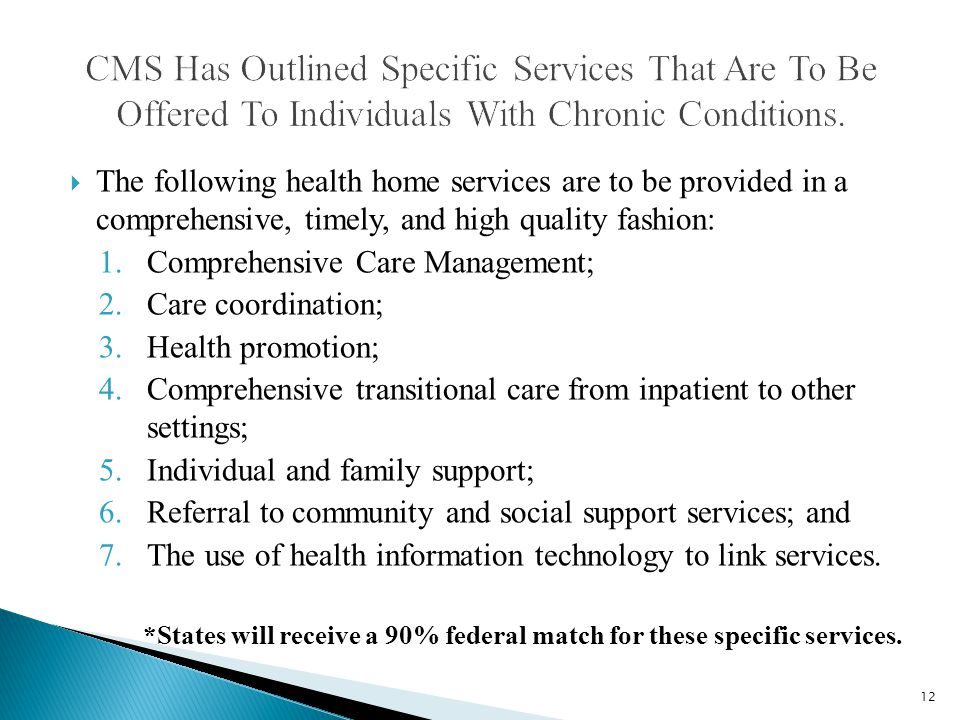  The following health home services are to be provided in a comprehensive, timely, and high quality fashion: 1.Comprehensive Care Management; 2.Care coordination; 3.Health promotion; 4.Comprehensive transitional care from inpatient to other settings; 5.Individual and family support; 6.Referral to community and social support services; and 7.The use of health information technology to link services.