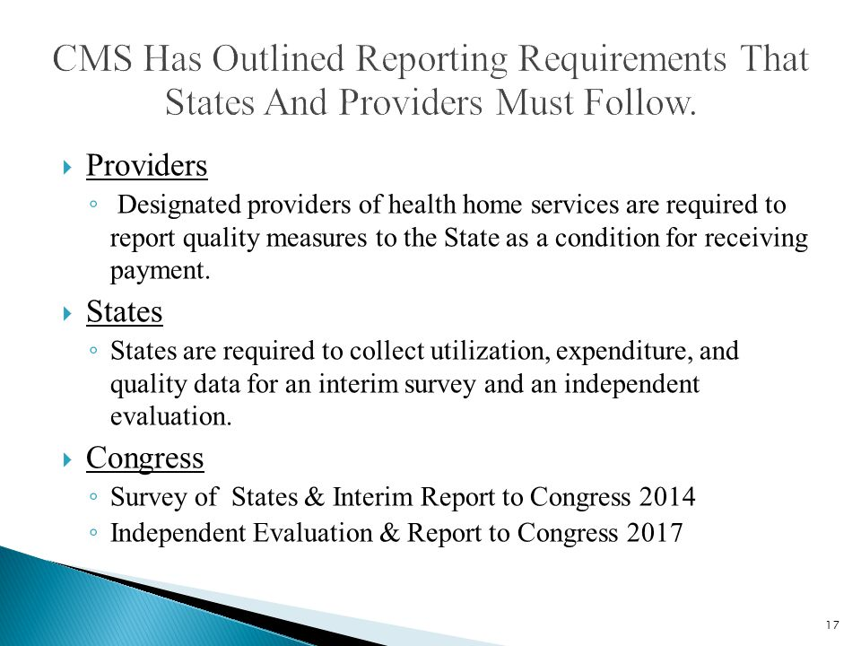  Providers ◦ Designated providers of health home services are required to report quality measures to the State as a condition for receiving payment.