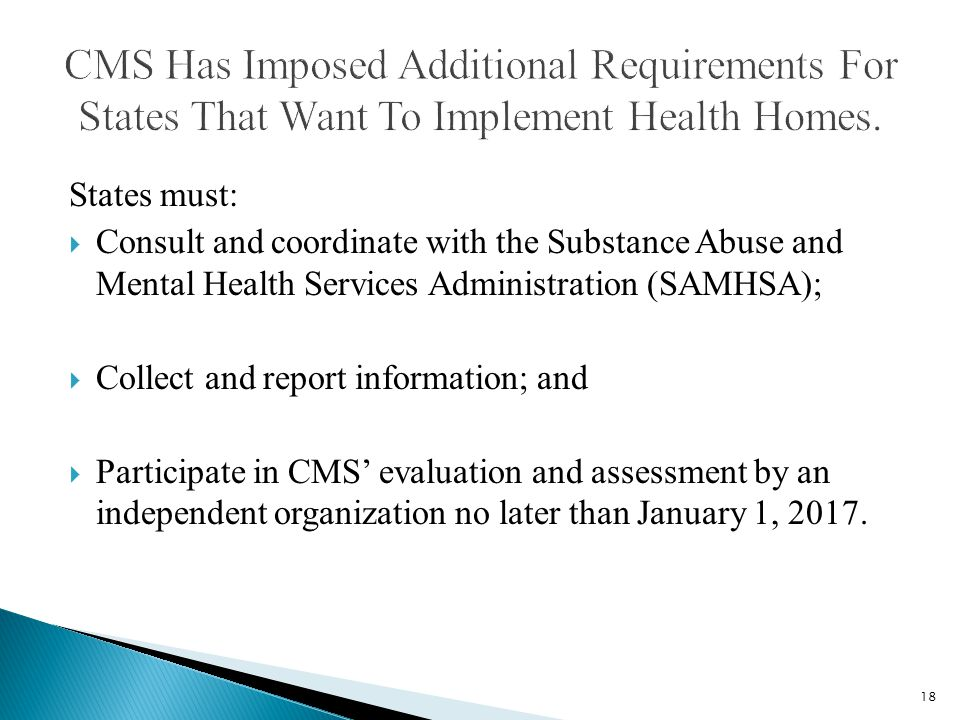 States must:  Consult and coordinate with the Substance Abuse and Mental Health Services Administration (SAMHSA);  Collect and report information; and  Participate in CMS' evaluation and assessment by an independent organization no later than January 1, 2017.