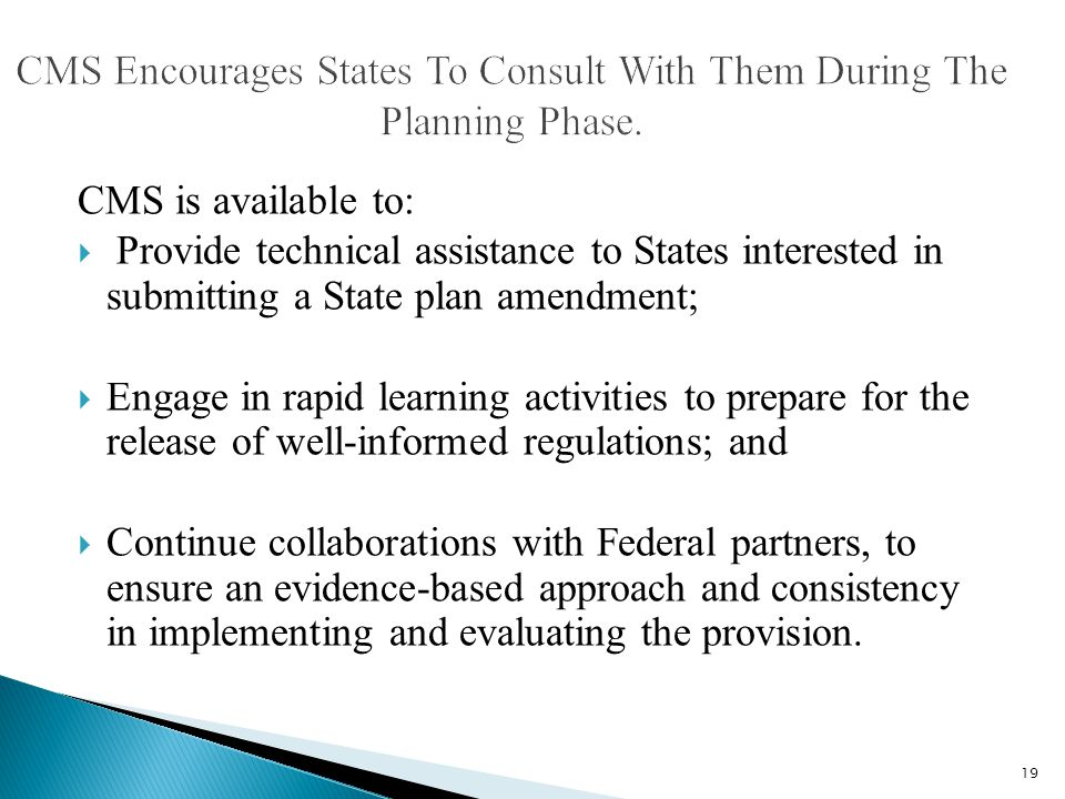 CMS is available to:  Provide technical assistance to States interested in submitting a State plan amendment;  Engage in rapid learning activities to prepare for the release of well-informed regulations; and  Continue collaborations with Federal partners, to ensure an evidence-based approach and consistency in implementing and evaluating the provision.