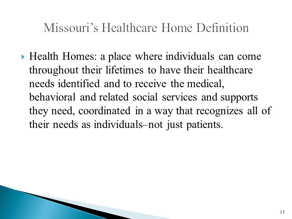  Health Homes: a place where individuals can come throughout their lifetimes to have their healthcare needs identified and to receive the medical, behavioral and related social services and supports they need, coordinated in a way that recognizes all of their needs as individuals–not just patients.