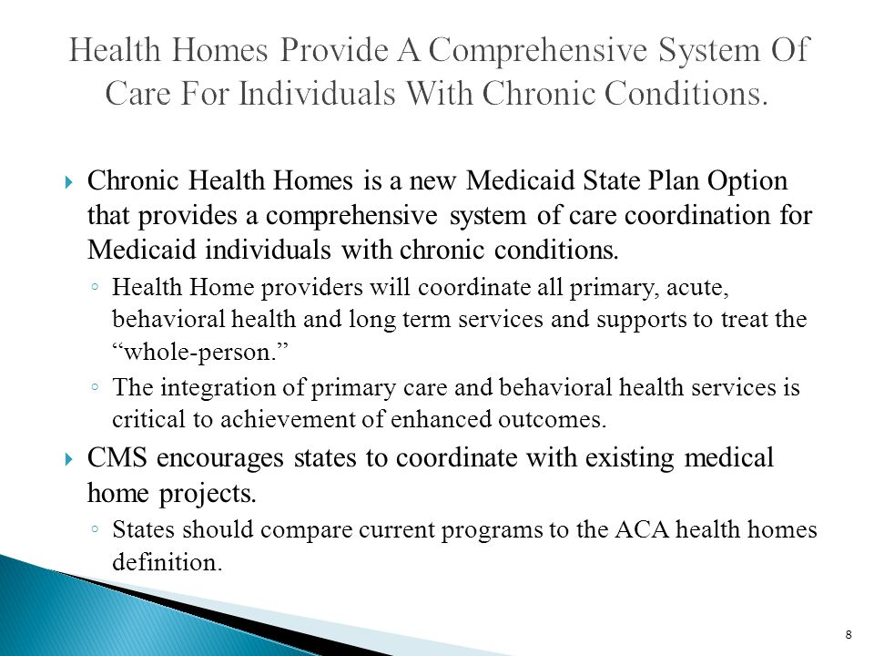  Chronic Health Homes is a new Medicaid State Plan Option that provides a comprehensive system of care coordination for Medicaid individuals with chronic conditions.