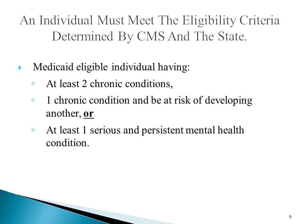  Medicaid eligible individual having: ◦ At least 2 chronic conditions, ◦ 1 chronic condition and be at risk of developing another, or ◦ At least 1 serious and persistent mental health condition.