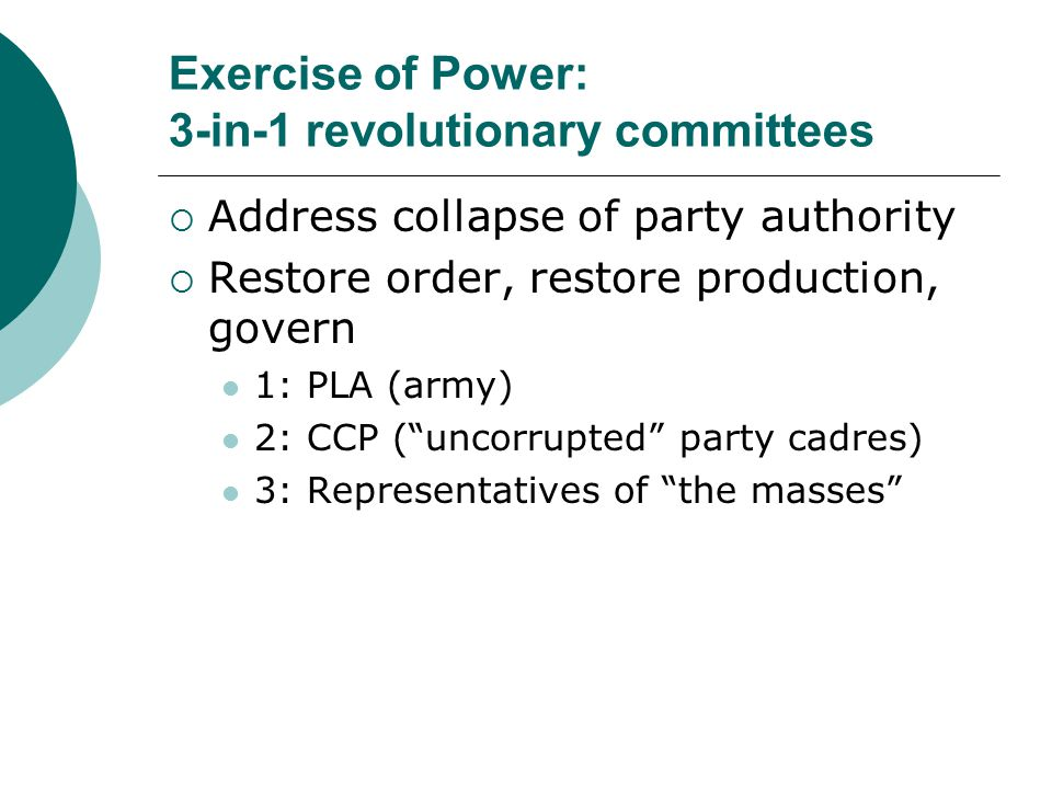 Exercise of Power: 3-in-1 revolutionary committees  Address collapse of party authority  Restore order, restore production, govern 1: PLA (army) 2: