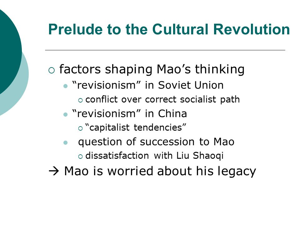 Prelude to the Cultural Revolution  Series of campaigns to reassert Maoist values and priorities Socialist Education Movement, 1963-66  revive commune system in agriculture Learn from the PLA under Minister of Defense Lin Biao, 1963  red (Cult of Mao— Little Red Book ) and expert (nukes) Other campaigns in health, education, and culture  Health: ex—doctors to the countryside  Education: ex—integrating manual labor into curriculum  Culture: Jiang Qing, Zhang Chunqiao, Yao Wenyuan  Mao perceived that these campaigns failed because of obstructionism by Communist party apparatus