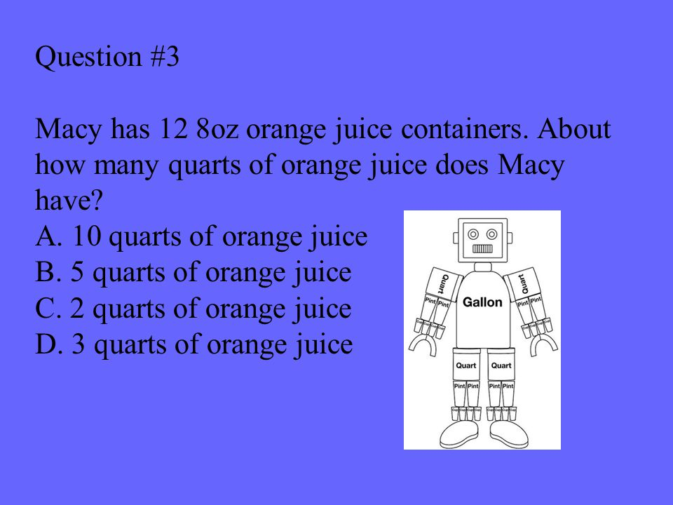Question #3 Macy has 12 8oz orange juice containers.