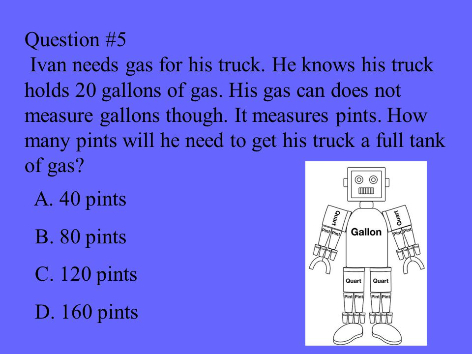 Question #5 Ivan needs gas for his truck. He knows his truck holds 20 gallons of gas.