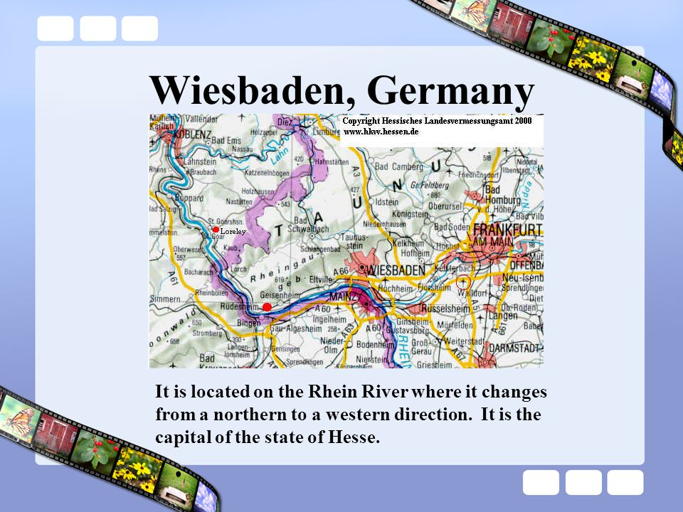 Wiesbaden, Germany It is located on the Rhein River where it changes from a northern to a western direction.