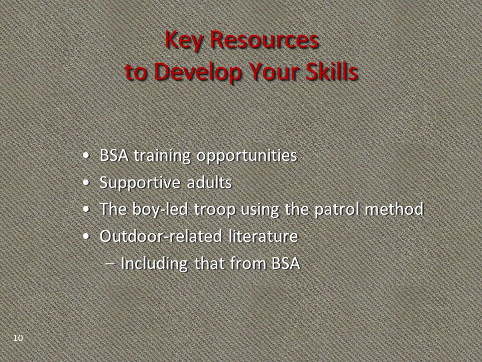 Key Resources to Develop Your Skills BSA training opportunities Supportive adults The boy-led troop using the patrol method Outdoor-related literature