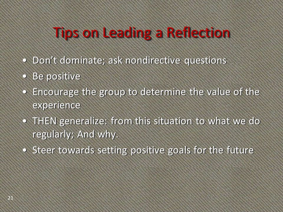 Tips on Leading a Reflection Don't dominate; ask nondirective questions Be positive Encourage the group to determine the value of the experience THEN generalize: from this situation to what we do regularly; And why.