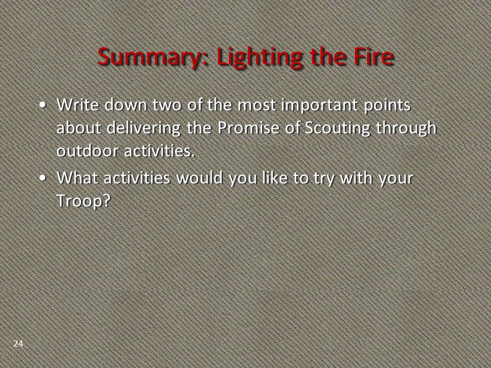Summary: Lighting the Fire Write down two of the most important points about delivering the Promise of Scouting through outdoor activities. What activ