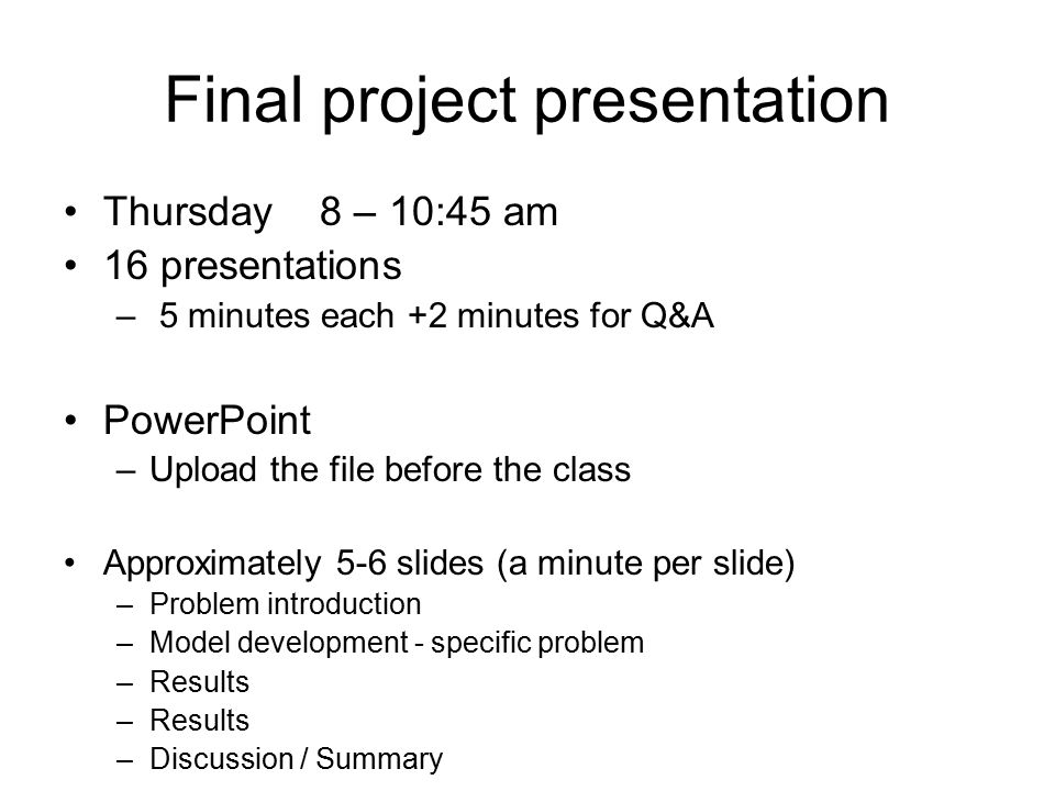 Final project presentation Thursday 8 – 10:45 am 16 presentations – 5 minutes each +2 minutes for Q&A PowerPoint –Upload the file before the class Approximately 5-6 slides (a minute per slide) –Problem introduction –Model development - specific problem –Results –Discussion / Summary