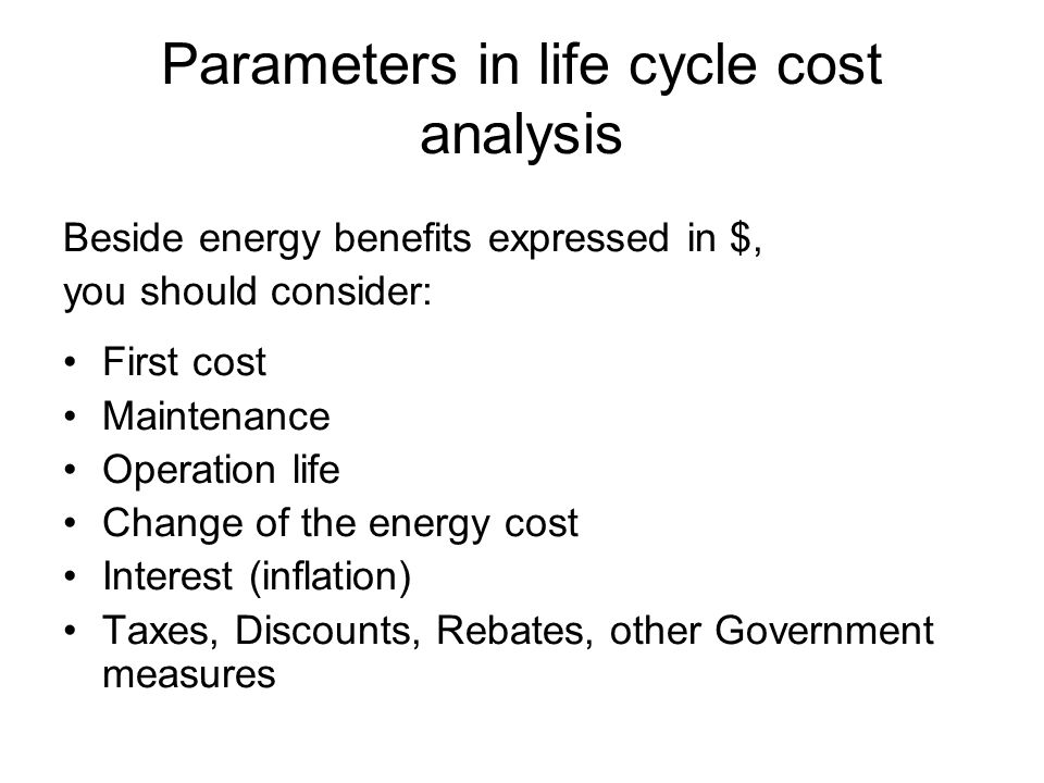 Parameters in life cycle cost analysis Beside energy benefits expressed in $, you should consider: First cost Maintenance Operation life Change of the energy cost Interest (inflation) Taxes, Discounts, Rebates, other Government measures