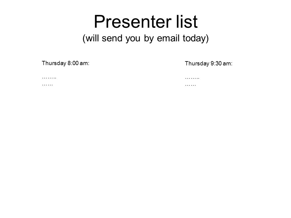 Presenter list (will send you by email today) Thursday 9:30 am: …….. …… Thursday 8:00 am: …….. ……