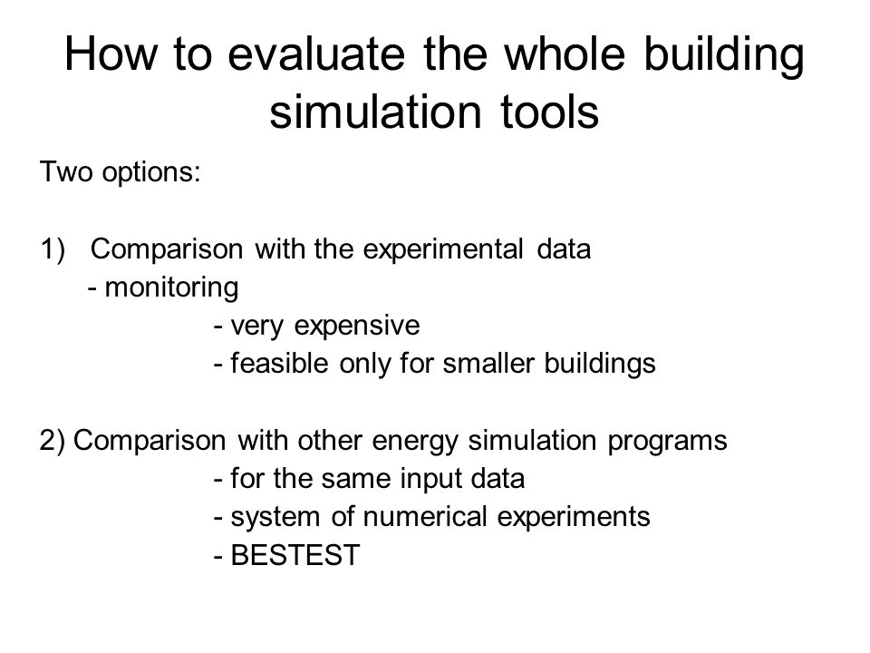 How to evaluate the whole building simulation tools Two options: 1)Comparison with the experimental data - monitoring - very expensive - feasible only for smaller buildings 2) Comparison with other energy simulation programs - for the same input data - system of numerical experiments - BESTEST