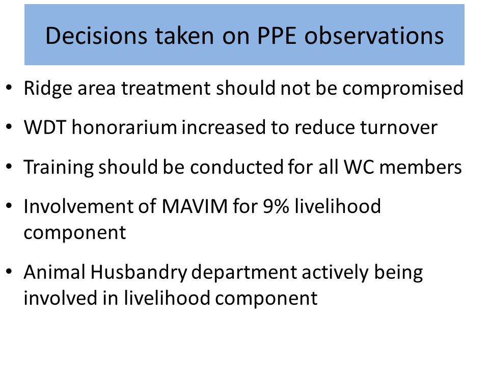 Decisions taken on PPE observations Ridge area treatment should not be compromised WDT honorarium increased to reduce turnover Training should be cond