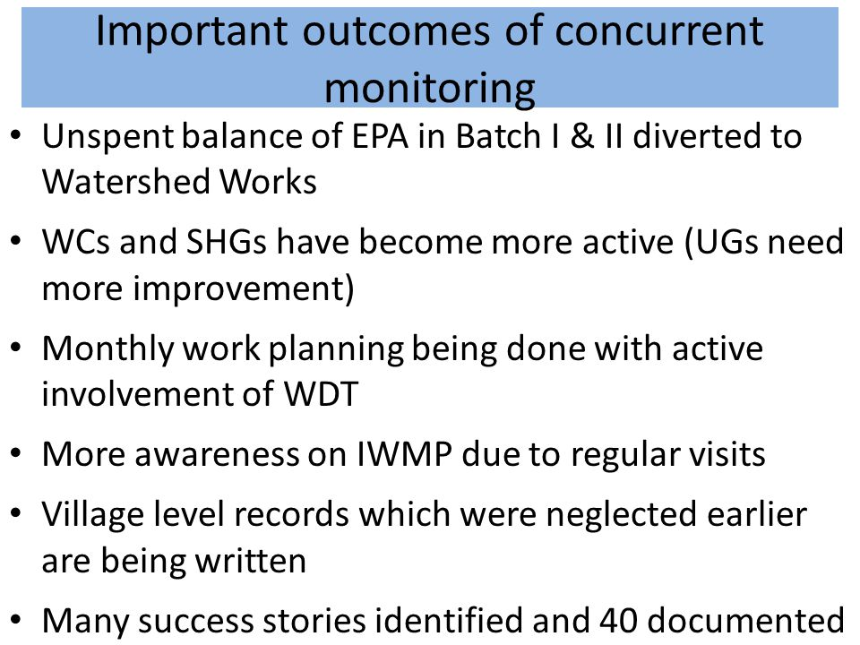 Important outcomes of concurrent monitoring Unspent balance of EPA in Batch I & II diverted to Watershed Works WCs and SHGs have become more active (U
