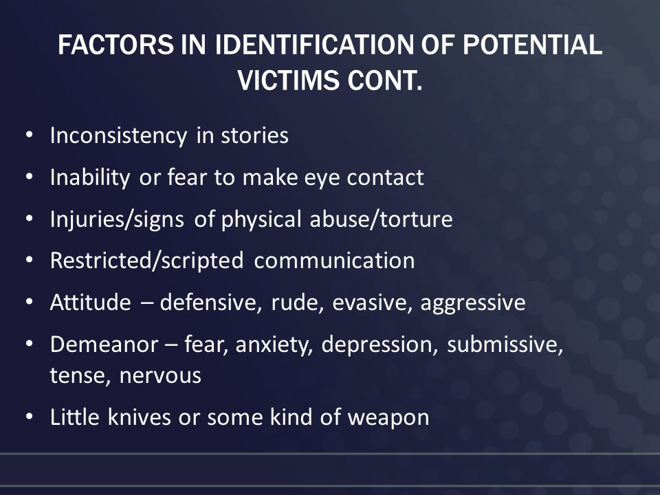 FACTORS IN IDENTIFICATION OF POTENTIAL VICTIMS CONT. Inconsistency in stories Inability or fear to make eye contact Injuries/signs of physical abuse/t