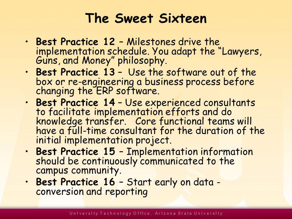 U n I v e r s I t y T e c h n o l o g y O f f I c e, A r I z o n a S t a t e U n I v e r s I t y The Sweet Sixteen Best Practice 12 – Milestones drive the implementation schedule.