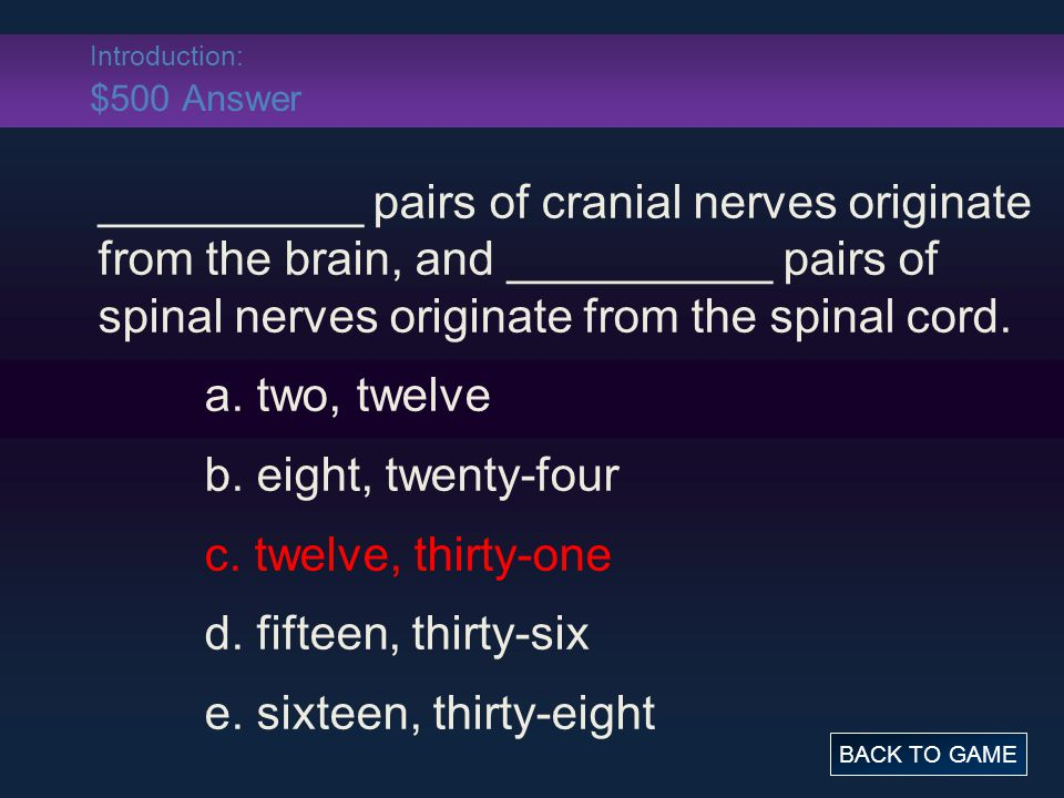 Introduction: $500 Answer __________ pairs of cranial nerves originate from the brain, and __________ pairs of spinal nerves originate from the spinal cord.
