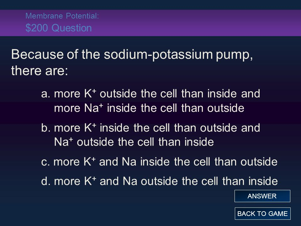 Membrane Potential: $200 Question Because of the sodium-potassium pump, there are: a.