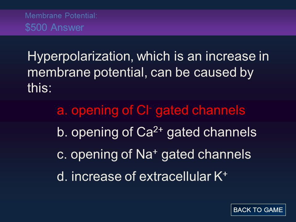 Membrane Potential: $500 Answer Hyperpolarization, which is an increase in membrane potential, can be caused by this: a.